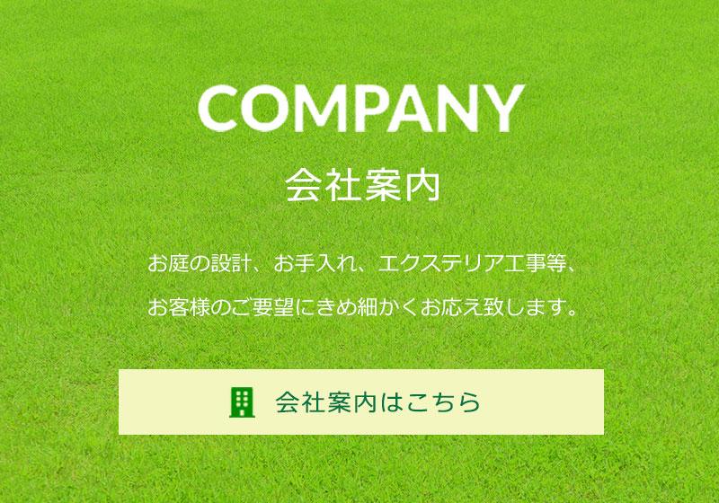 COMPANY 会社案内はこちら お庭の設計、お手入れ、エクステリア工事等、お客様のご要望にきめ細かくお応え致します。