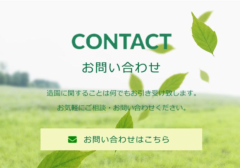 CONTACT お問い合わせはこちら 造園に関することは何でもお引き受け致します。お気軽にご相談・お問い合わせください。